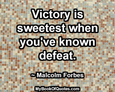 Victory is sweetest when you've known defeat. ~ Malcolm Forbes