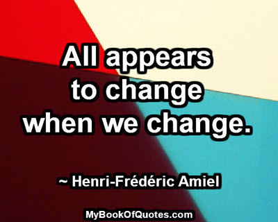 All appears to change when we change. ~ Henri-Frédéric Amiel