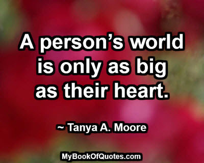 A person's world is only as big as their heart. ~ Tanya A. Moore