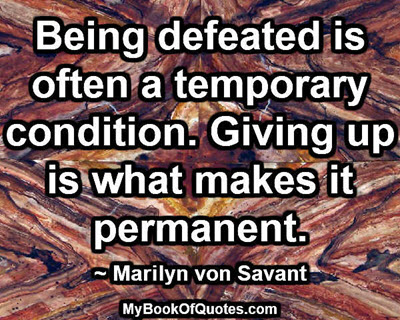 Being defeated is often a temporary condition. Giving up is what makes it permanent.~ Marilyn von Savant