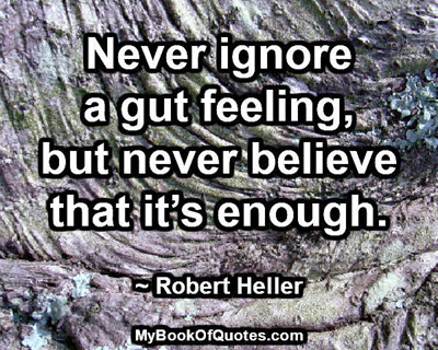 Never ignore a gut feeling, but never believe that it's enough. ~ Robert Heller