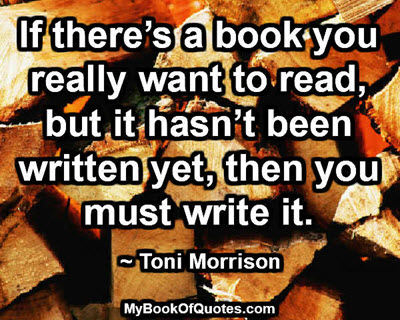 If there's a book you really want to read, but it hasn't been written yet, then you must write it. ~ Toni Morrison