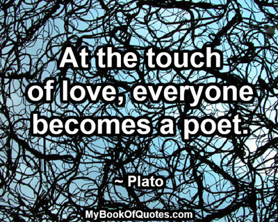 At the touch of love, everyone becomes a poet. ~ Plato