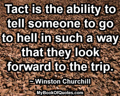 Tact is the ability to tell someone to go to hell in such a way that they look forward to the trip. ~ Winston Churchill