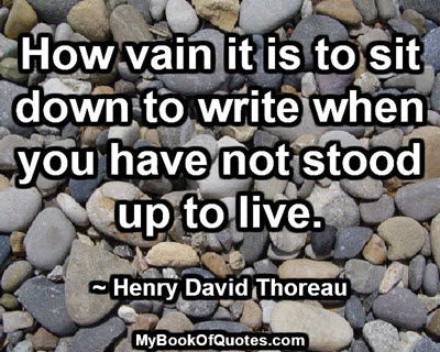 How vain it is to sit down to write when you have not stood up to live. ~ Henry David Thoreau