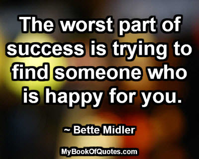 The worst part of success is trying to find someone who is happy for you. ~ Bette Midler