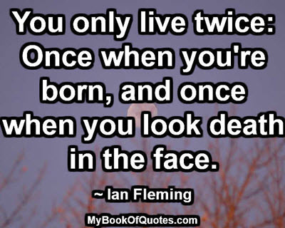 You only live twice: Once when you're born, and once when you look death in the face. ~ Ian Fleming
