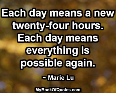 Each day means a new twenty-four hours. Each day means everything is possible again. ~ Marie Lu
