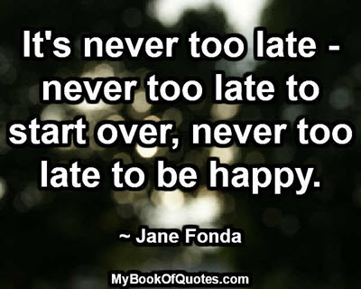 It's never too late - never too late to start over, never too late to be happy. ~ Jane Fonda