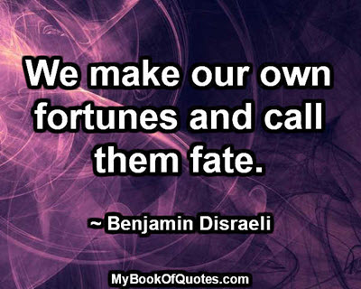 We make our own fortunes and call them fate. ~ Benjamin Disraeli