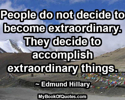People do not decide to become extraordinary. They decide to accomplish extraordinary things. ~ Edmund Hillary
