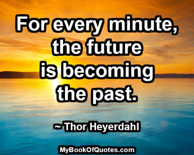 For every minute, the future is becoming the past.  ~ Thor Heyerdahl
