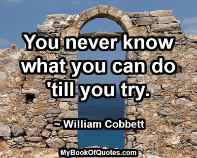You never know what you can do till you try. ~ William Cobbett