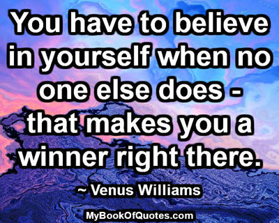 You have to believe in yourself when no one else does- that makes you a winner right there. ~ Venus Williams