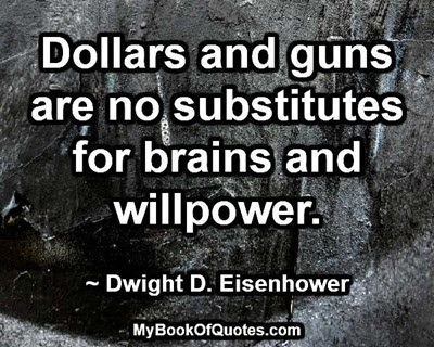 Dollars and guns are no substitutes for brains and willpower. ~ Dwight D. Eisenhower