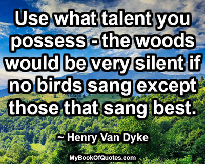 Use what talent you possess - the woods would be very silent if no birds sang except those that sang best. ~ Henry Van Dyke