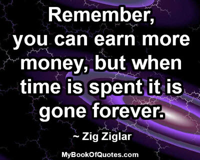 Remember, you can earn more money, but when time is spent it is gone forever. ~ Zig Ziglar