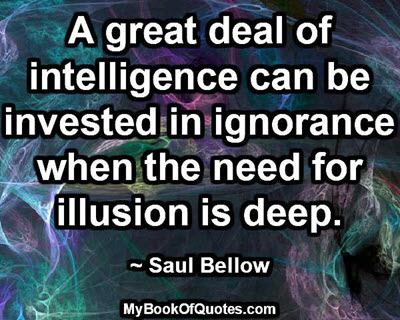 A great deal of intelligence can be invested in ignorance when the need for illusion is deep. ~ Saul Bellow