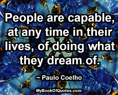 People are capable, at any time in their lives, of doing what they dream of. ~ Paulo Coelho