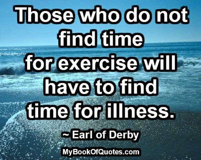 Those who do not find time for exercise will have to find time for illness. ~ Earl of Derby