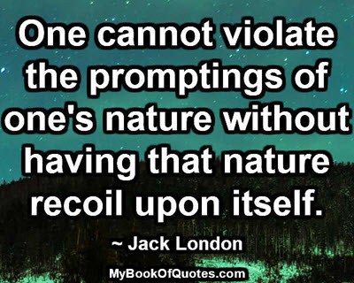 One cannot violate the promptings of one's nature without having that nature recoil upon itself. ~ Jack London