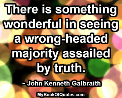 There is something wonderful in seeing a wrong-headed majority assailed by truth. ~ John Kenneth Galbraith