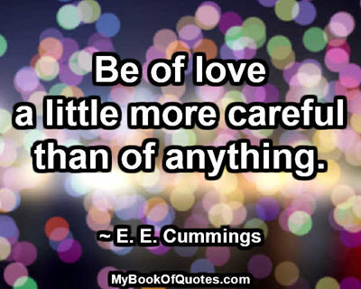Be of love a little more careful than of anything. ~ E. E. Cummings