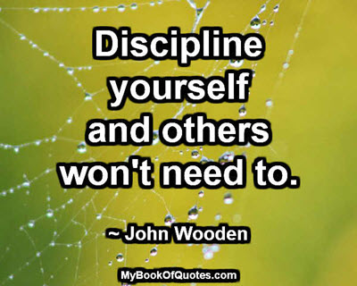 Discipline yourself and others won't need to. ~ John Wooden