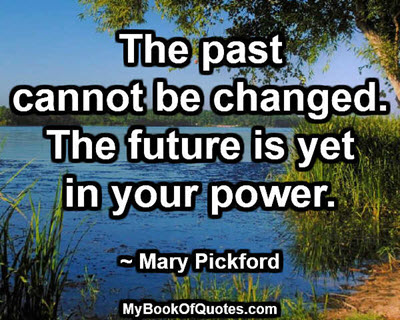 The past cannot be changed. The future is yet in your power. ~ Mary Pickford