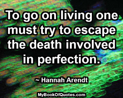 To go on living one must try to escape the death involved in perfection. -Hannah Arendt ~