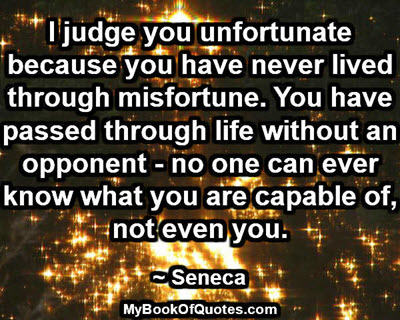 I judge you unfortunate because you have never lived through misfortune. You have passed through life without an opponent - no one can ever know what you are capable of, not even you. ~ Seneca