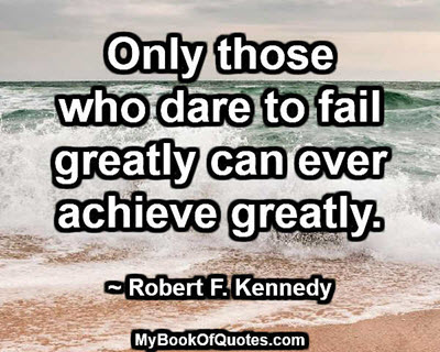 Only those who dare to fail greatly can ever achieve greatly. ~ Robert F. Kennedy