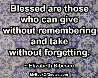 Blessed are those who can give without remembering and take without forgetting. ~ Elizabeth Bibesco