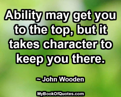 Ability may get you to the top, but it takes character to keep you there. ~ John Wooden