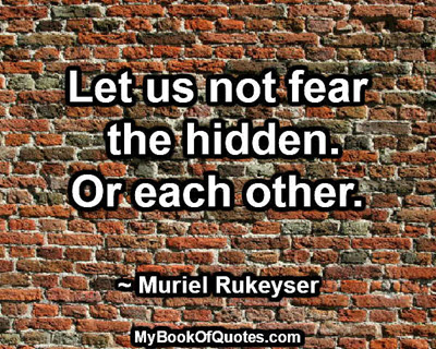Let us not fear the hidden. Or each other. ~ Muriel Rukeyser
