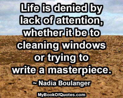 Life is denied by lack of attention, whether it be to cleaning windows or trying to write a masterpiece. ~ Nadia Boulanger