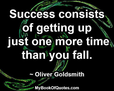 Success consists of getting up just one more time than you fall. ~ Oliver Goldsmith