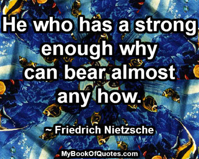 He who has a strong enough why can bear almost any how. ~ Friedrich Nietzsche