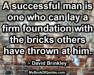 A successful man is one who can lay a firm foundation with the bricks others have thrown at him. ~ David Brinkley