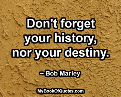 Don't forget your history, nor your destiny. ~ Bob Marley