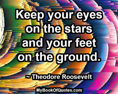 Keep your eyes on the stars and your feet on the ground. ~ Theodore Roosevelt