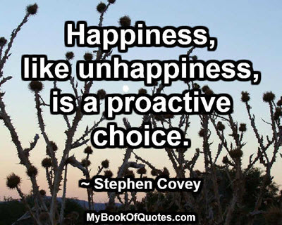 Happiness, like unhappiness, is a proactive choice. ~ Stephen Covey