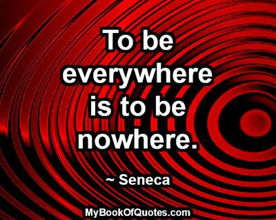 To be everywhere is to be nowhere. ~ Seneca