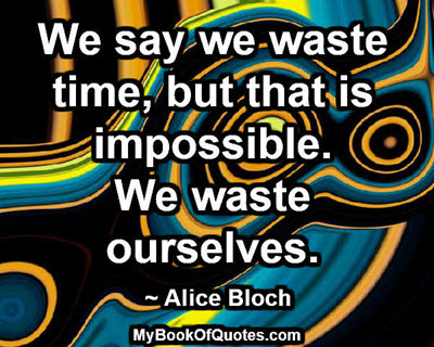 We say we waste time, but that is impossible. We waste ourselves. ~ Alice Bloch