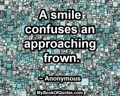 A smile confuses an approaching frown. ~ Anonymous
