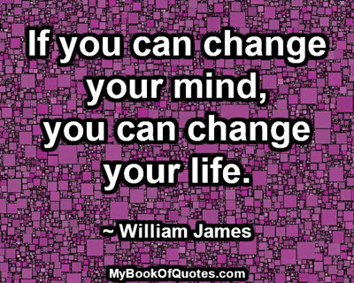If you can change your mind, you can change your life. ~ William James
