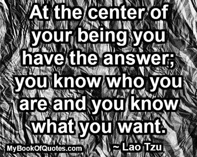 At the center of your being you have the answer; you know who you are and you know what you want. ~ Lao Tzu