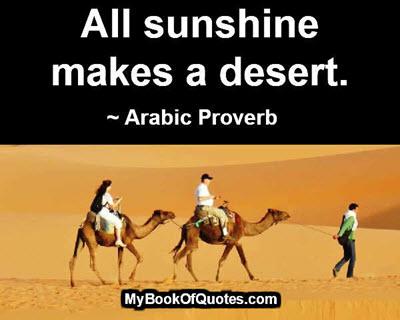 All sunshine makes a desert. ~ Arabic Proverb