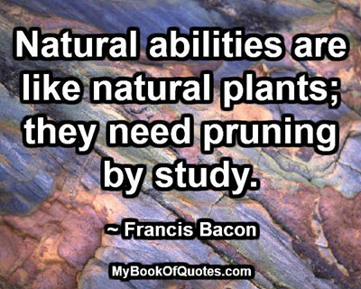 Natural abilities are like natural plants; they need pruning by study. ~ Francis Bacon