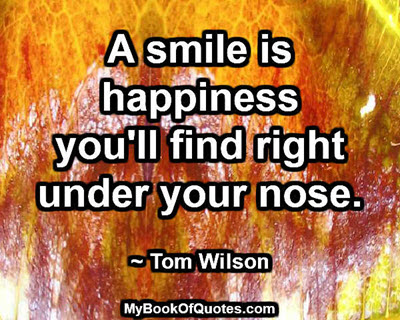 A smile is happiness you'll find right under your nose. ~ Tom Wilson